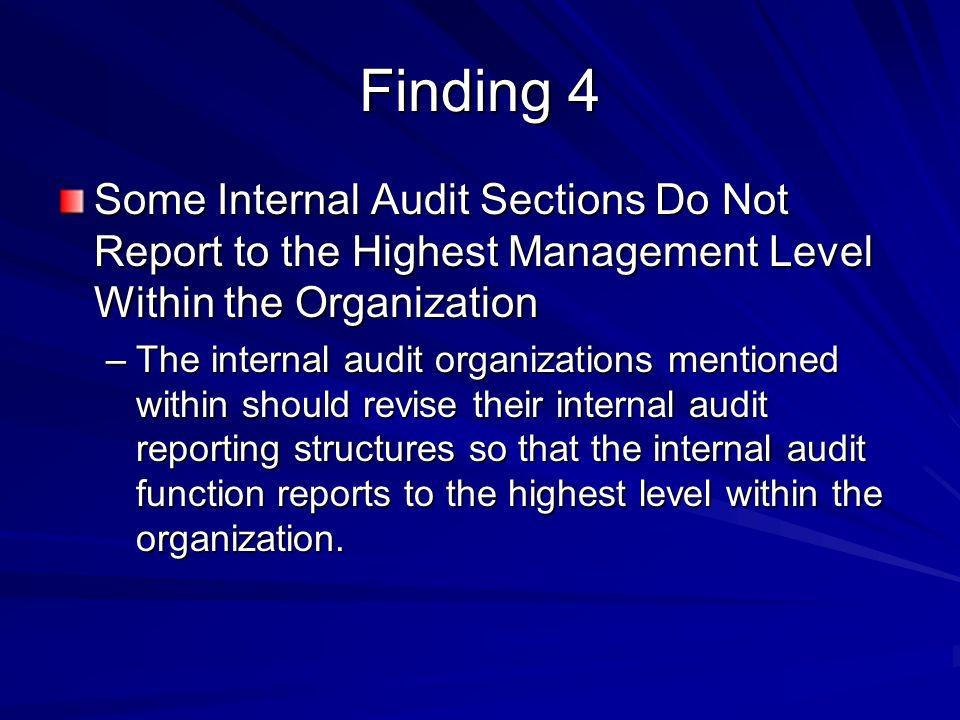 Finding 4 Some Internal Audit Sections Do Not Report to the Highest Management Level Within the Organization –The internal audit organizations mentioned within should revise their internal audit reporting structures so that the internal audit function reports to the highest level within the organization.