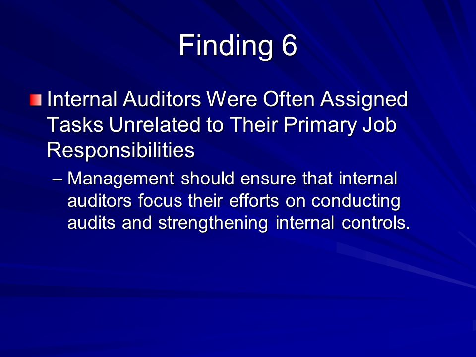 Finding 6 Internal Auditors Were Often Assigned Tasks Unrelated to Their Primary Job Responsibilities –Management should ensure that internal auditors focus their efforts on conducting audits and strengthening internal controls.