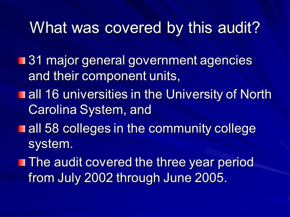 What was covered by this audit? 31 major general government agencies and their component units, all 16 universities in the University of North Carolin