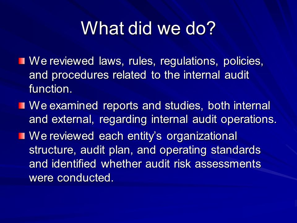 What did we do? We reviewed laws, rules, regulations, policies, and procedures related to the internal audit function. We examined reports and studies