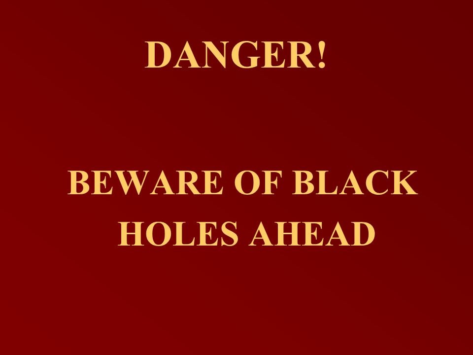 DANGER! BEWARE OF BLACK HOLES AHEAD