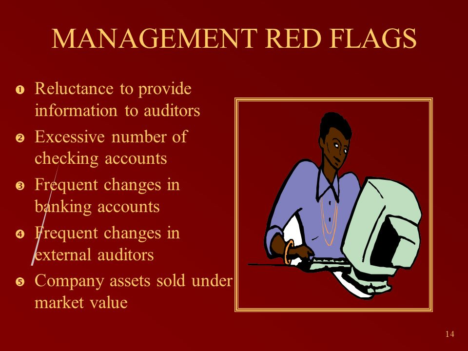 14 MANAGEMENT RED FLAGS Reluctance to provide information to auditors Excessive number of checking accounts Frequent changes in banking accounts Frequent changes in external auditors Company assets sold under market value