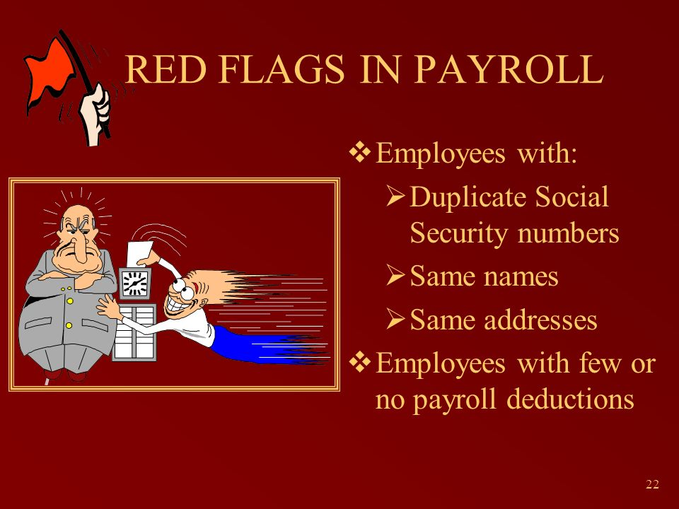 22 RED FLAGS IN PAYROLL Employees with: Duplicate Social Security numbers Same names Same addresses Employees with few or no payroll deductions