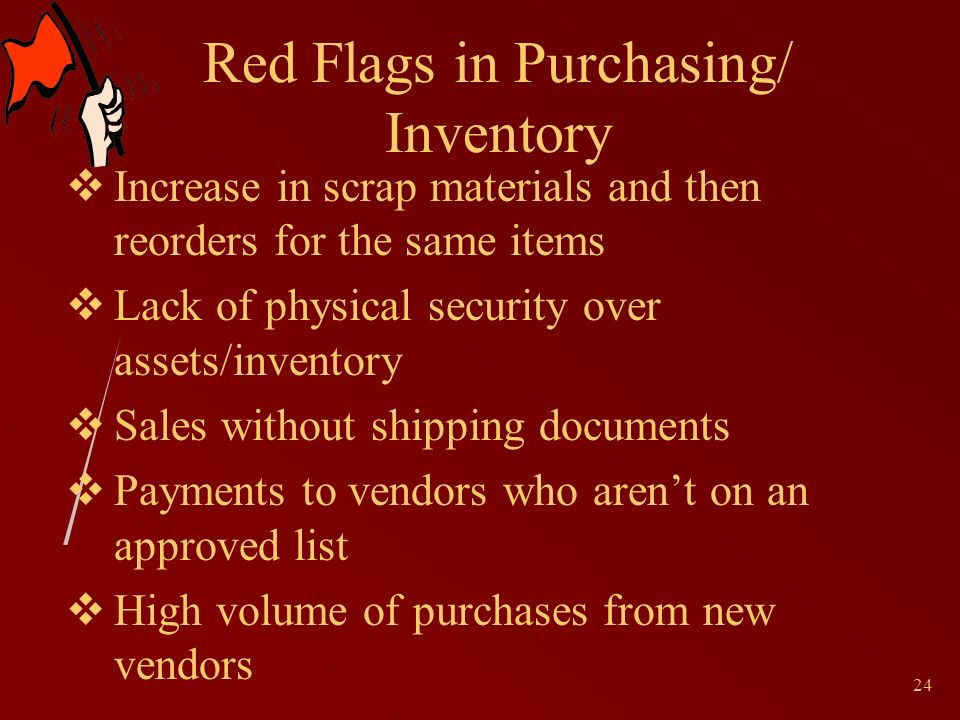 24 Red Flags in Purchasing/ Inventory Increase in scrap materials and then reorders for the same items Lack of physical security over assets/inventory Sales without shipping documents Payments to vendors who arent on an approved list High volume of purchases from new vendors