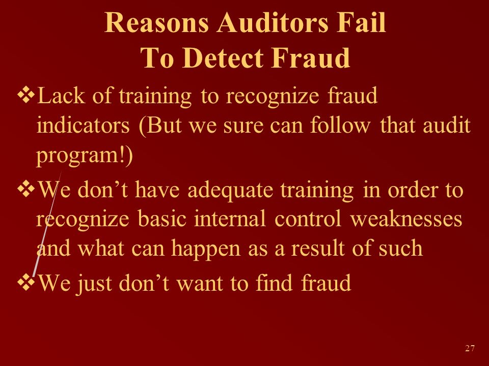 27 Reasons Auditors Fail To Detect Fraud Lack of training to recognize fraud indicators (But we sure can follow that audit program!) We dont have adequate training in order to recognize basic internal control weaknesses and what can happen as a result of such We just dont want to find fraud