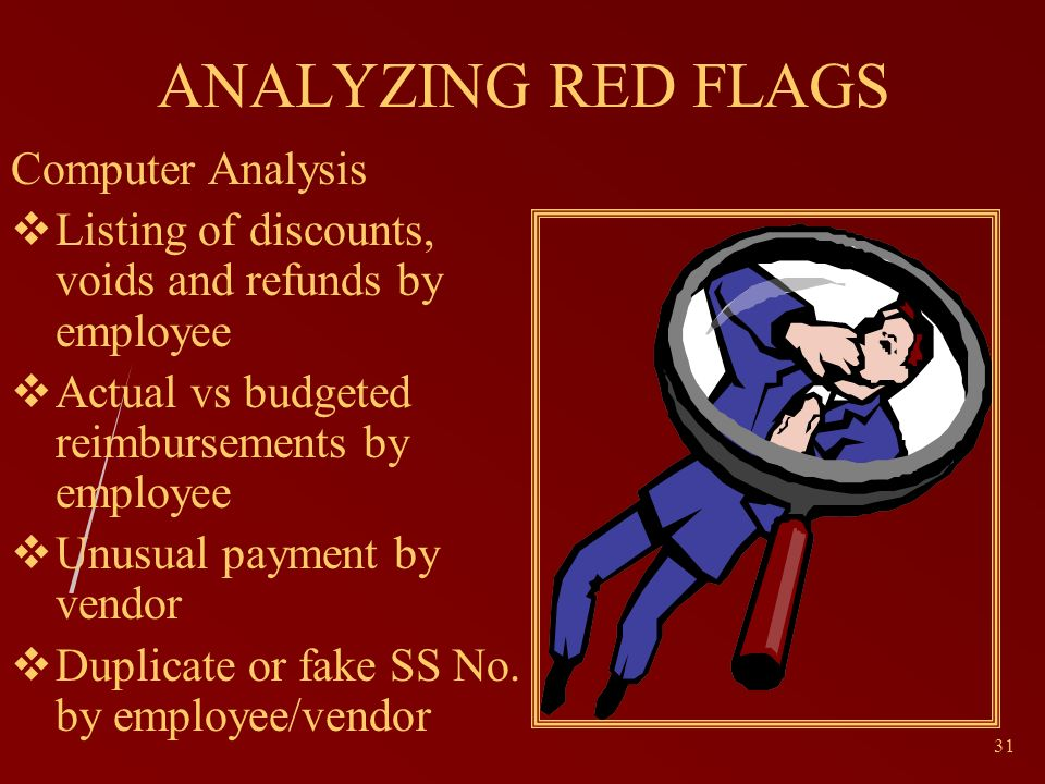 31 ANALYZING RED FLAGS Computer Analysis Listing of discounts, voids and refunds by employee Actual vs budgeted reimbursements by employee Unusual payment by vendor Duplicate or fake SS No.