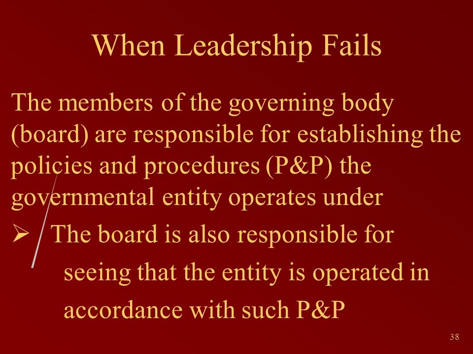 38 When Leadership Fails The members of the governing body (board) are responsible for establishing the policies and procedures (P&P) the governmental entity operates under The board is also responsible for seeing that the entity is operated in accordance with such P&P