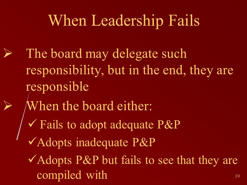 39 When Leadership Fails The board may delegate such responsibility, but in the end, they are responsible When the board either: Fails to adopt adequate P&P Adopts inadequate P&P Adopts P&P but fails to see that they are compiled with