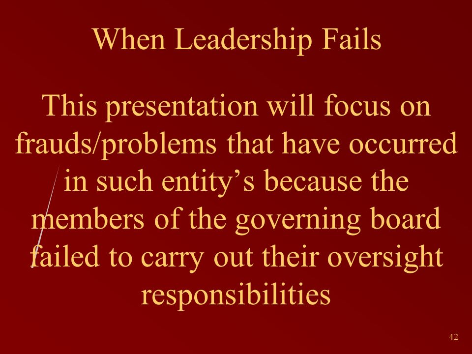 42 When Leadership Fails This presentation will focus on frauds/problems that have occurred in such entitys because the members of the governing board failed to carry out their oversight responsibilities