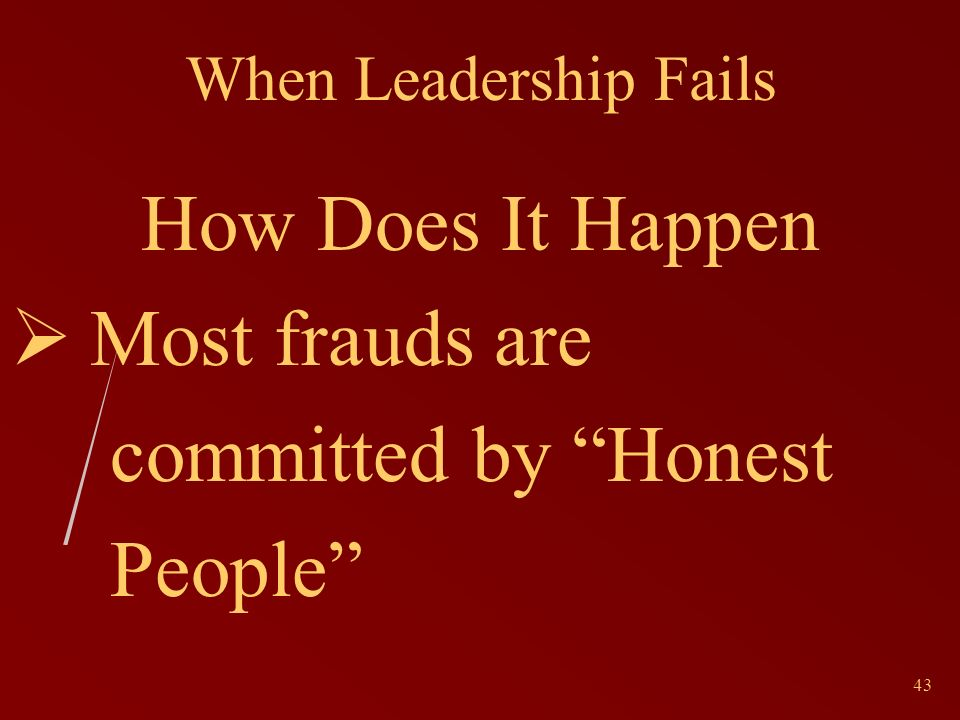 43 When Leadership Fails How Does It Happen Most frauds are committed by Honest People