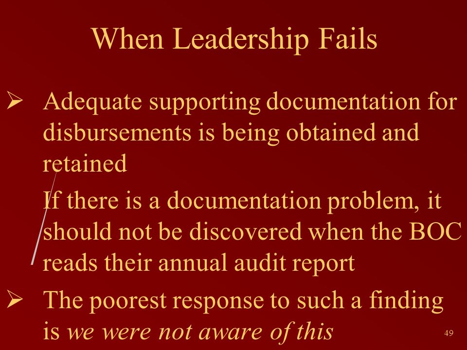 49 When Leadership Fails Adequate supporting documentation for disbursements is being obtained and retained If there is a documentation problem, it should not be discovered when the BOC reads their annual audit report The poorest response to such a finding is we were not aware of this