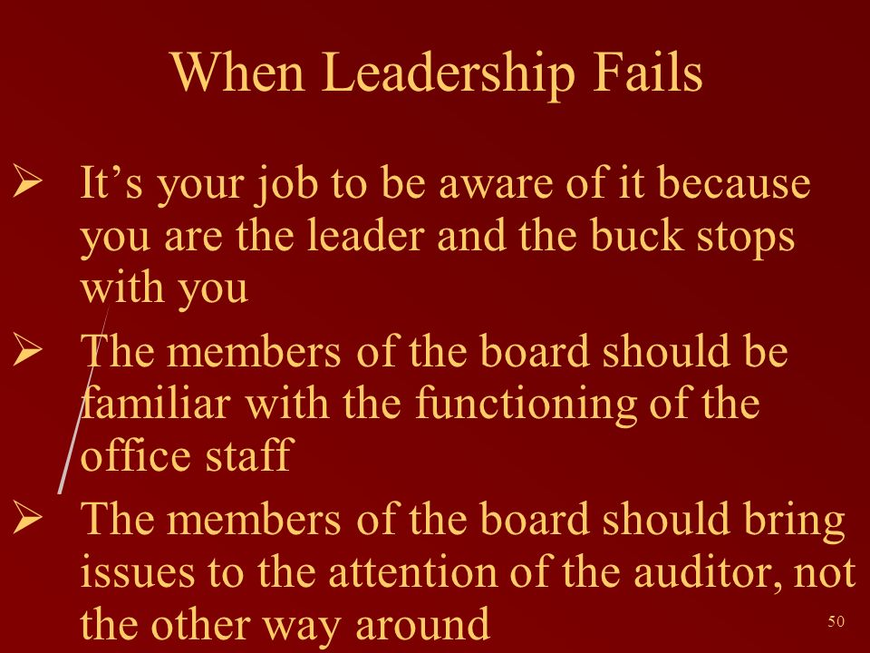 50 When Leadership Fails Its your job to be aware of it because you are the leader and the buck stops with you The members of the board should be familiar with the functioning of the office staff The members of the board should bring issues to the attention of the auditor, not the other way around