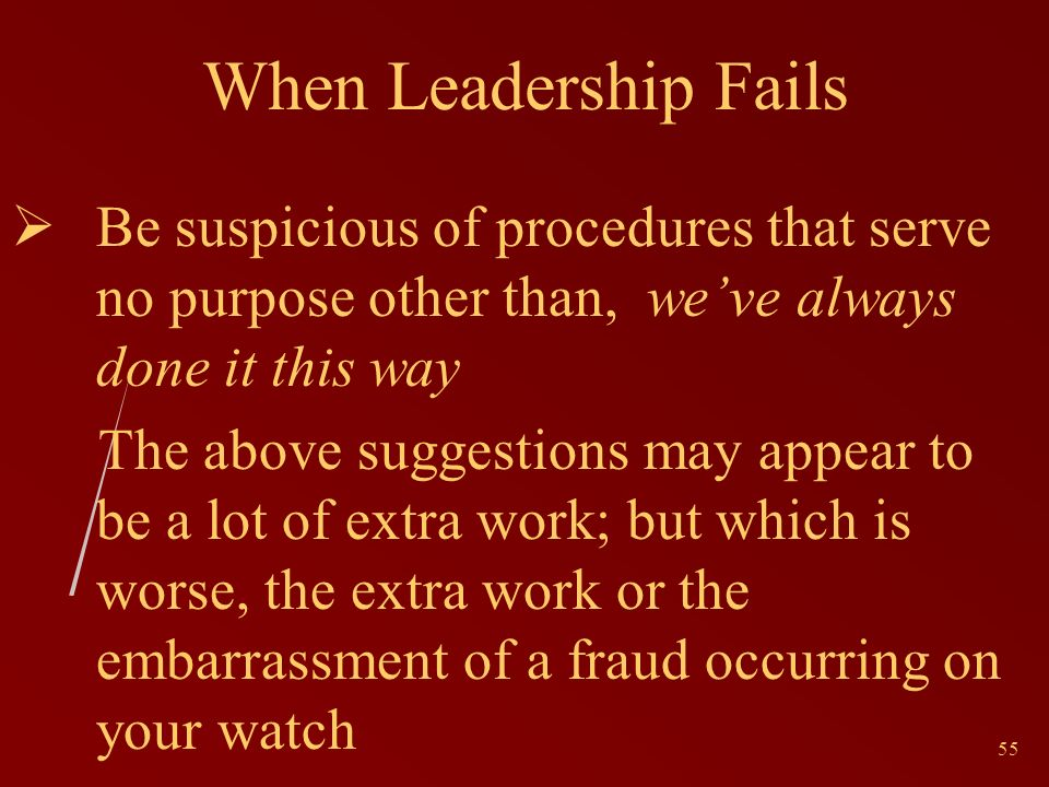 55 When Leadership Fails Be suspicious of procedures that serve no purpose other than, weve always done it this way The above suggestions may appear to be a lot of extra work; but which is worse, the extra work or the embarrassment of a fraud occurring on your watch