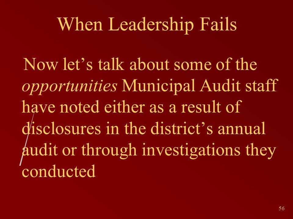 56 When Leadership Fails Now lets talk about some of the opportunities Municipal Audit staff have noted either as a result of disclosures in the districts annual audit or through investigations they conducted