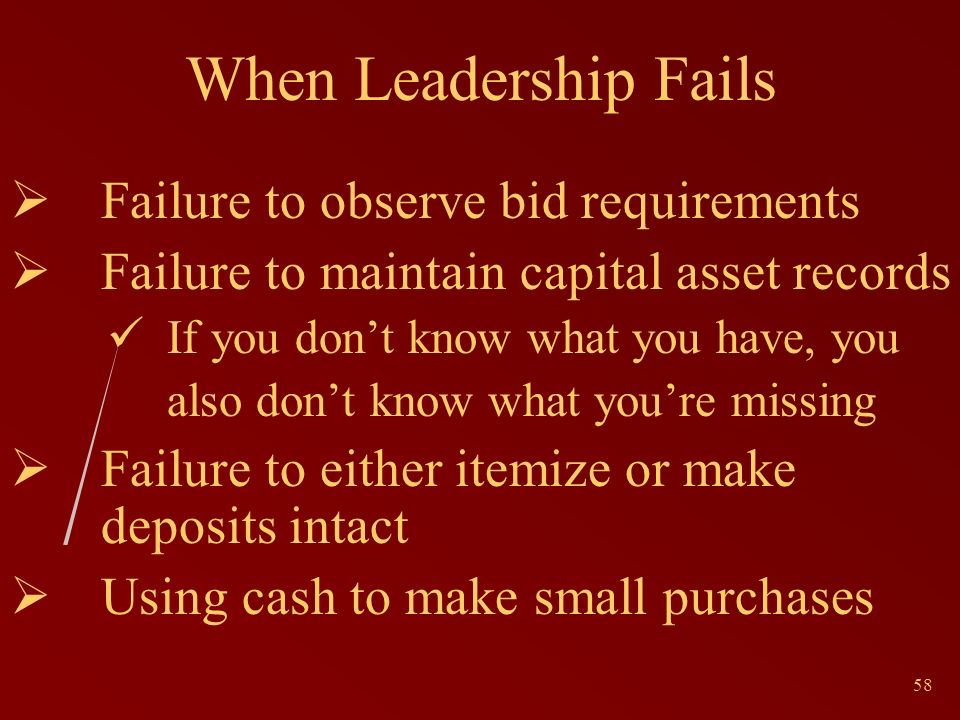 58 When Leadership Fails Failure to observe bid requirements Failure to maintain capital asset records If you dont know what you have, you also dont know what youre missing Failure to either itemize or make deposits intact Using cash to make small purchases