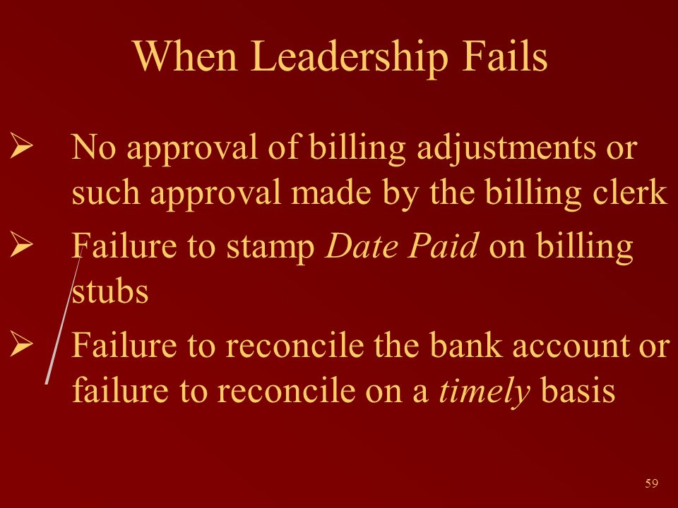 59 When Leadership Fails No approval of billing adjustments or such approval made by the billing clerk Failure to stamp Date Paid on billing stubs Failure to reconcile the bank account or failure to reconcile on a timely basis