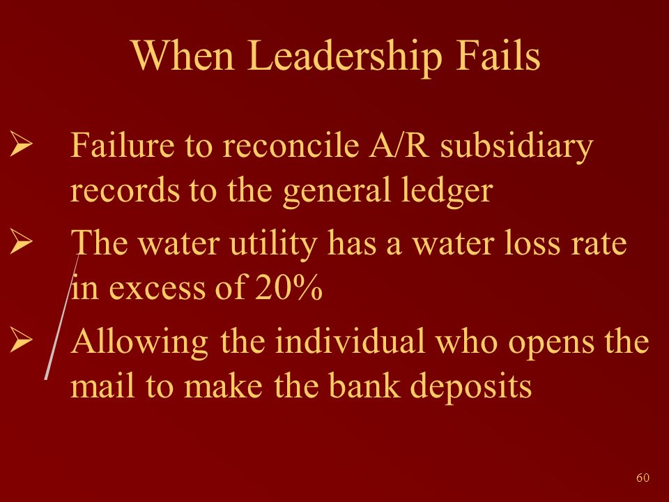 60 When Leadership Fails Failure to reconcile A/R subsidiary records to the general ledger The water utility has a water loss rate in excess of 20% Allowing the individual who opens the mail to make the bank deposits