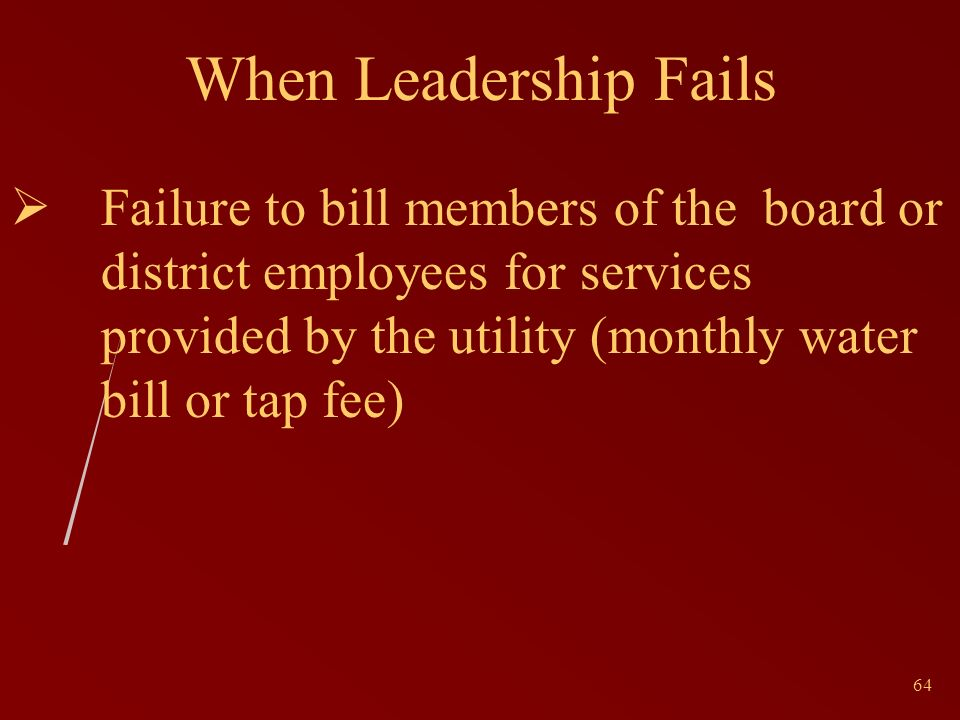 64 When Leadership Fails Failure to bill members of the board or district employees for services provided by the utility (monthly water bill or tap fee)