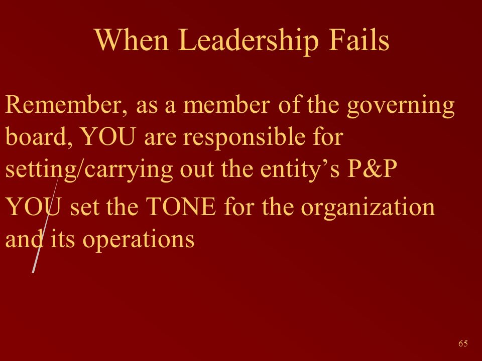 65 When Leadership Fails Remember, as a member of the governing board, YOU are responsible for setting/carrying out the entitys P&P YOU set the TONE for the organization and its operations