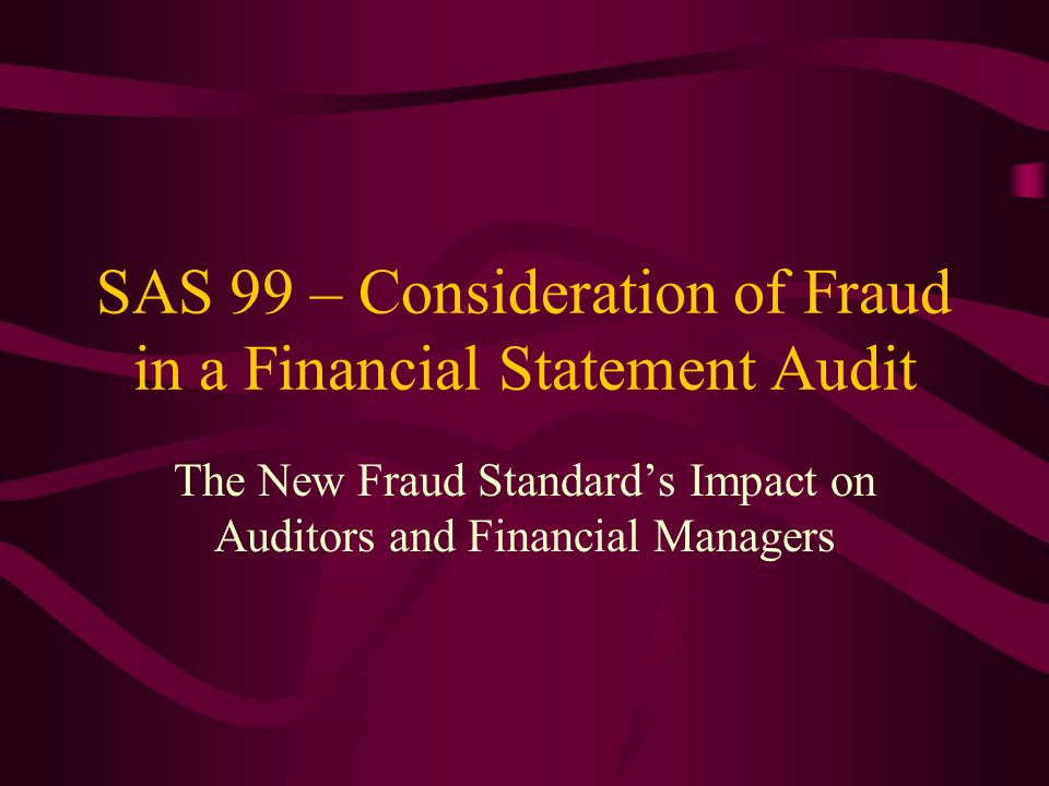 SAS 99 – Consideration of Fraud in a Financial Statement Audit The New Fraud Standards Impact on Auditors and Financial Managers