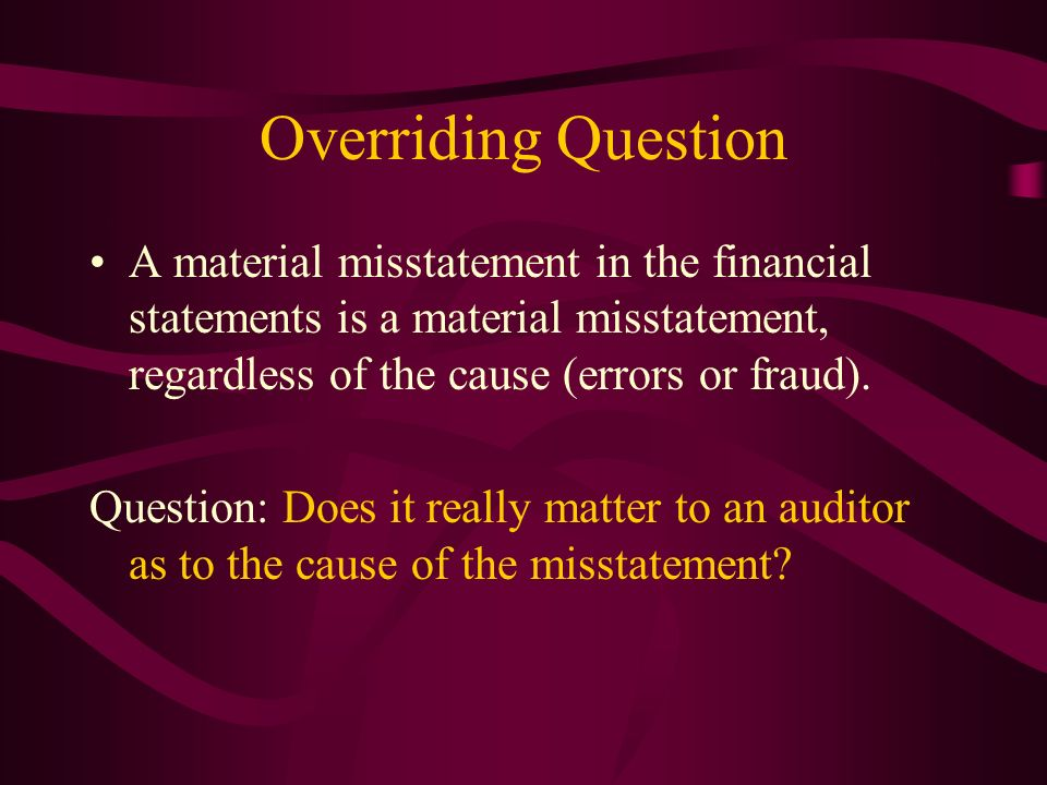 Overriding Question A material misstatement in the financial statements is a material misstatement, regardless of the cause (errors or fraud). Questio