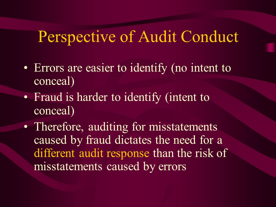Perspective of Audit Conduct Errors are easier to identify (no intent to conceal) Fraud is harder to identify (intent to conceal) Therefore, auditing