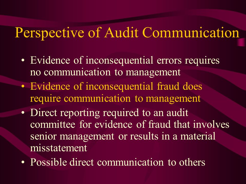 Perspective of Audit Communication Evidence of inconsequential errors requires no communication to management Evidence of inconsequential fraud does r
