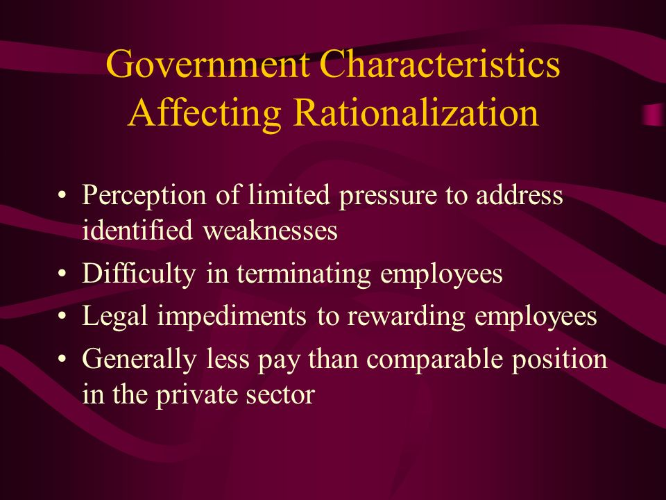Government Characteristics Affecting Rationalization Perception of limited pressure to address identified weaknesses Difficulty in terminating employe