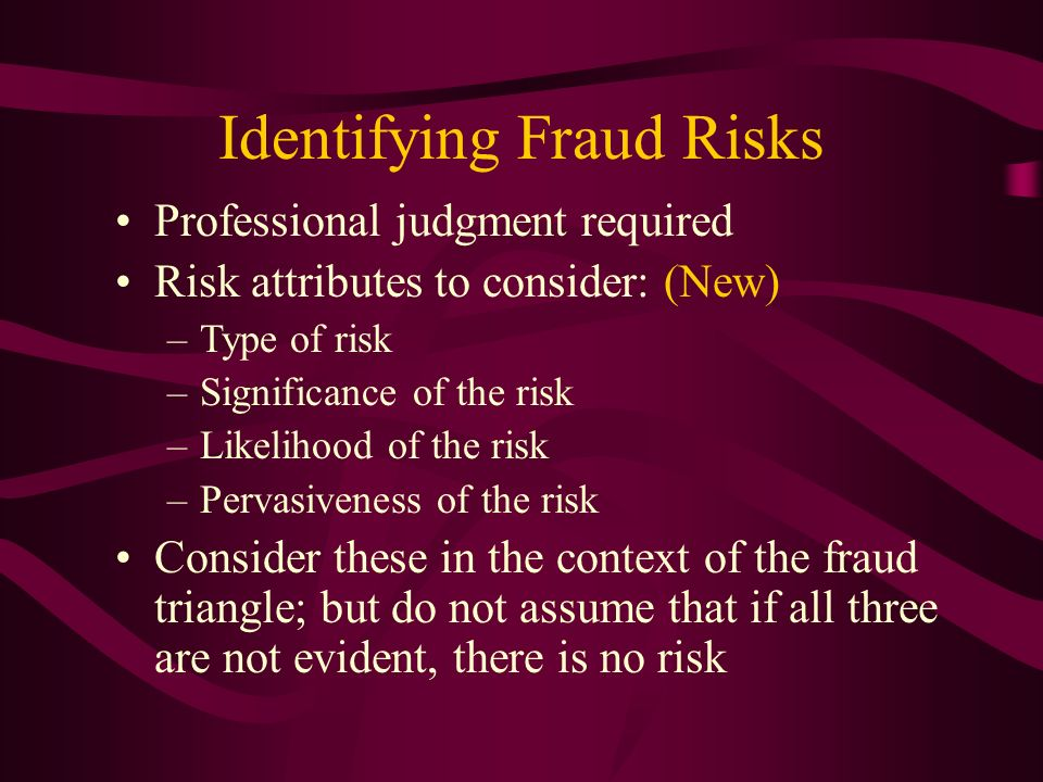 Identifying Fraud Risks Professional judgment required Risk attributes to consider: (New) –Type of risk –Significance of the risk –Likelihood of the r