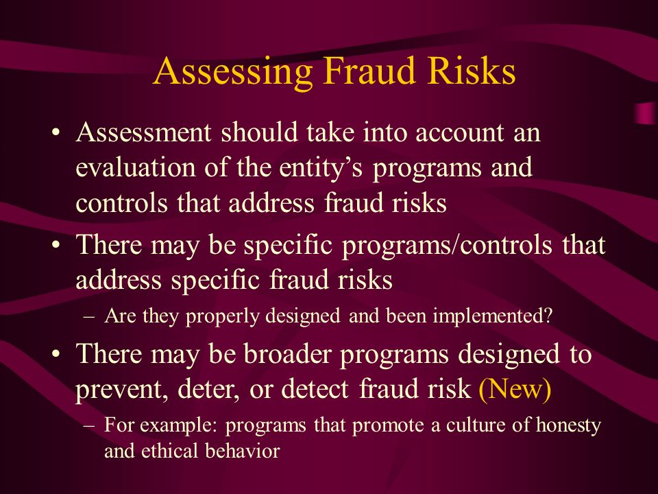 Assessing Fraud Risks Assessment should take into account an evaluation of the entitys programs and controls that address fraud risks There may be spe