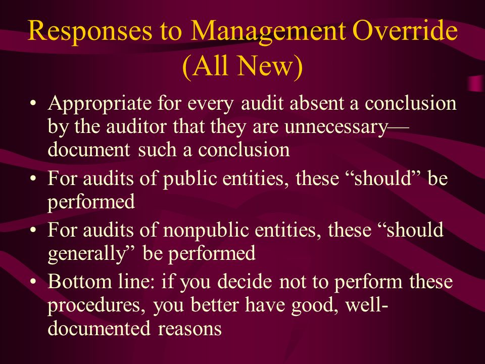 Responses to Management Override (All New) Appropriate for every audit absent a conclusion by the auditor that they are unnecessary document such a co
