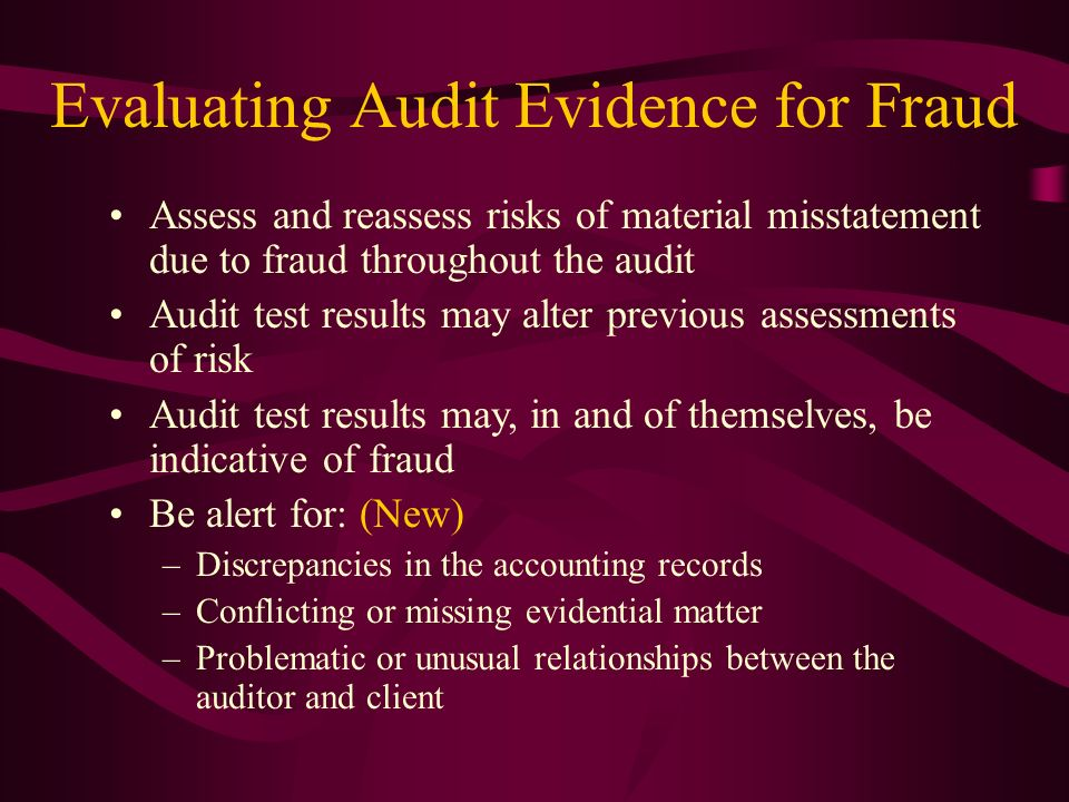 Evaluating Audit Evidence for Fraud Assess and reassess risks of material misstatement due to fraud throughout the audit Audit test results may alter