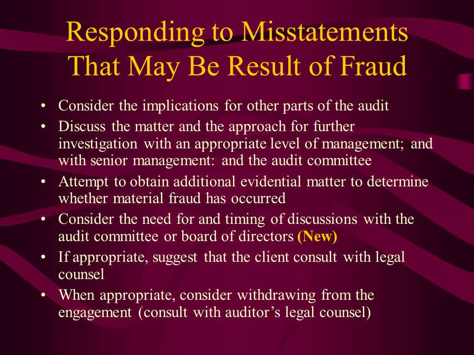 Responding to Misstatements That May Be Result of Fraud Consider the implications for other parts of the audit Discuss the matter and the approach for