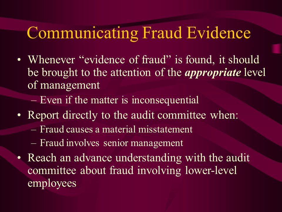 Communicating Fraud Evidence Whenever evidence of fraud is found, it should be brought to the attention of the appropriate level of management –Even i