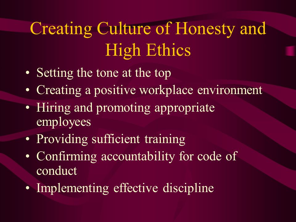 Creating Culture of Honesty and High Ethics Setting the tone at the top Creating a positive workplace environment Hiring and promoting appropriate emp