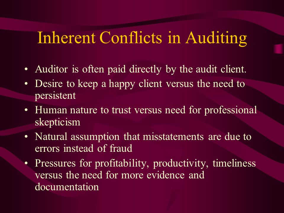 Inherent Conflicts in Auditing Auditor is often paid directly by the audit client. Desire to keep a happy client versus the need to persistent Human n