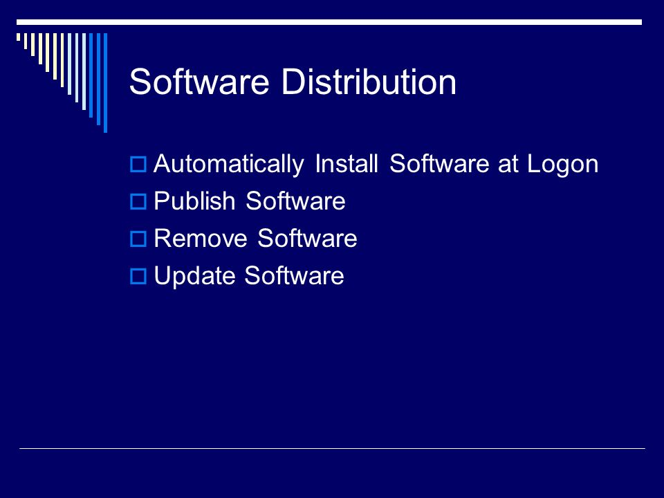 Configure a Software Install Policy Install a Software Package on Logon The software will be installed when the user logs on Publish a Software Package The software will be available through Add/Remove Programs Redeploy a Software Package The package will be redeployed (Update or New Version) Uninstall a Software Package The software will be removed Install Path to MSI File