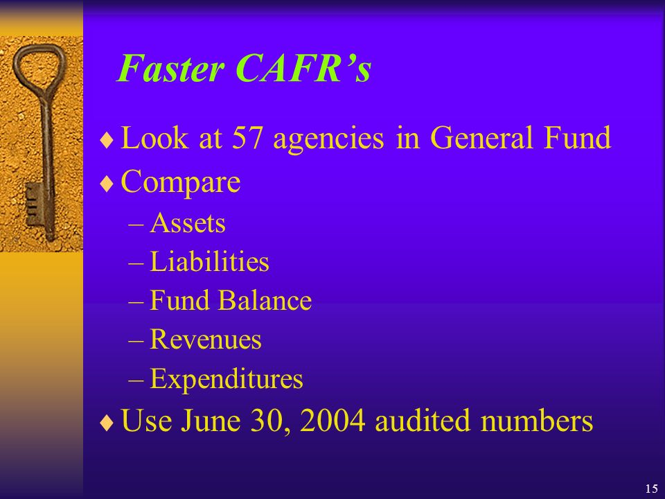 15 Faster CAFRs Look at 57 agencies in General Fund Compare –Assets –Liabilities –Fund Balance –Revenues –Expenditures Use June 30, 2004 audited numbers