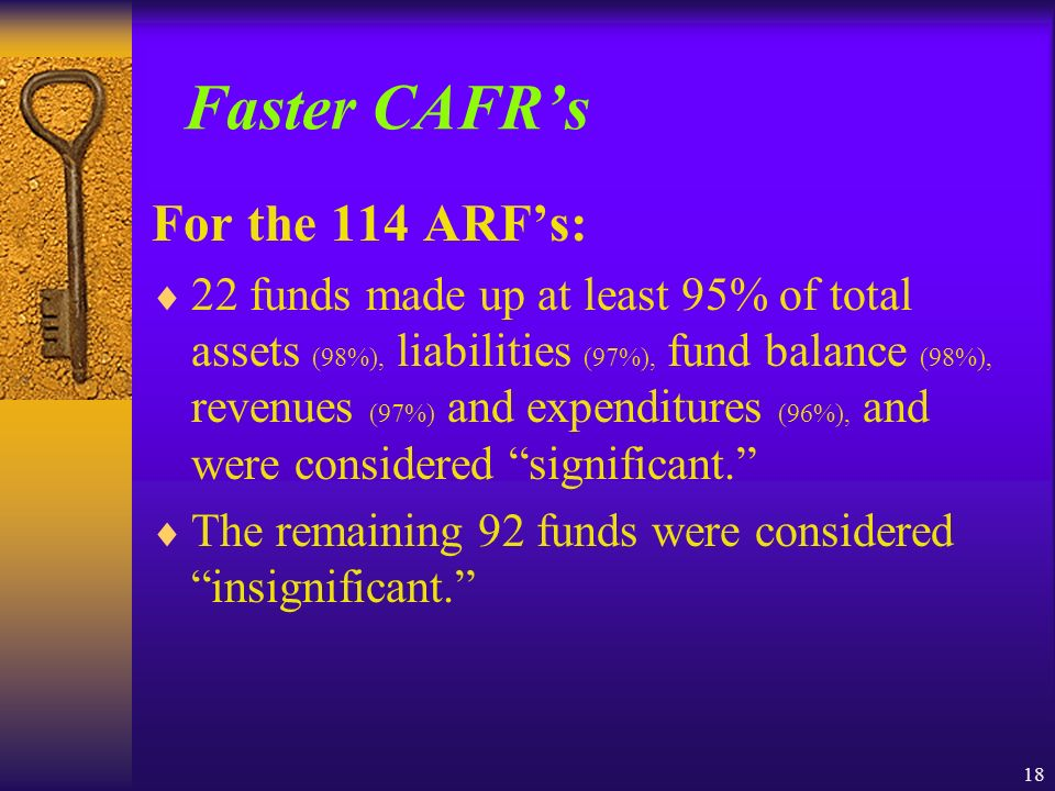 18 Faster CAFRs For the 114 ARFs: 22 funds made up at least 95% of total assets (98%), liabilities (97%), fund balance (98%), revenues (97%) and expenditures (96%), and were considered significant.