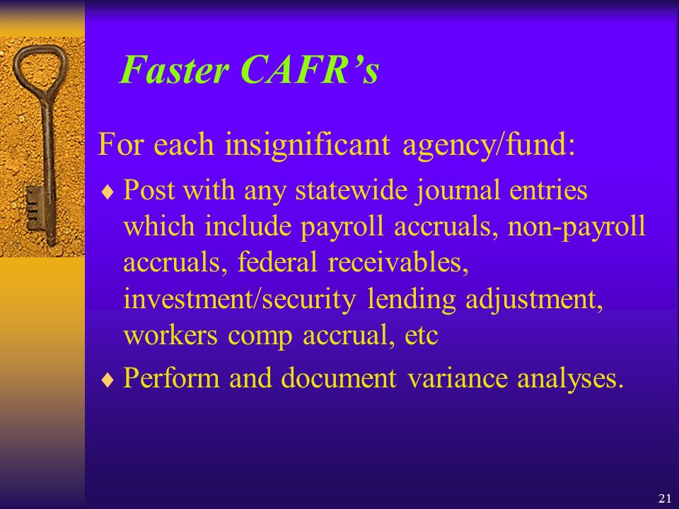 21 Faster CAFRs For each insignificant agency/fund: Post with any statewide journal entries which include payroll accruals, non-payroll accruals, federal receivables, investment/security lending adjustment, workers comp accrual, etc Perform and document variance analyses.