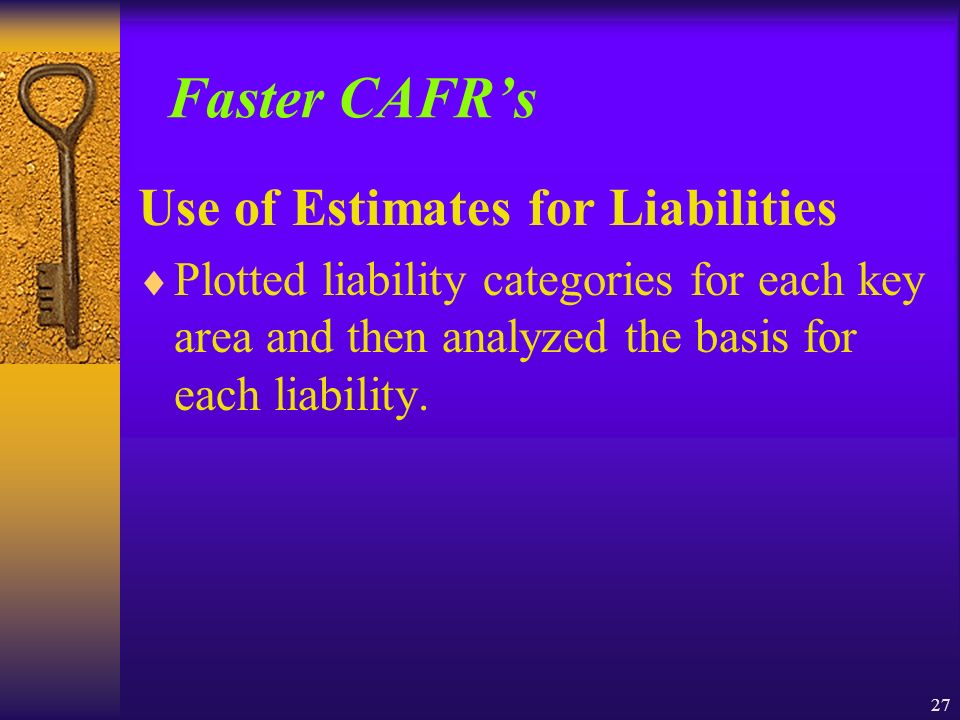 27 Faster CAFRs Use of Estimates for Liabilities Plotted liability categories for each key area and then analyzed the basis for each liability.