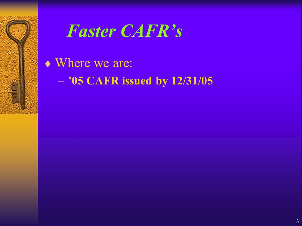 3 Faster CAFRs Where we are: –05 CAFR issued by 12/31/05