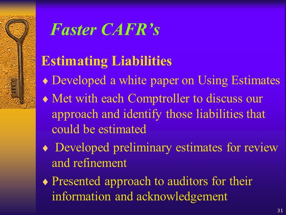 31 Faster CAFRs Estimating Liabilities Developed a white paper on Using Estimates Met with each Comptroller to discuss our approach and identify those liabilities that could be estimated Developed preliminary estimates for review and refinement Presented approach to auditors for their information and acknowledgement