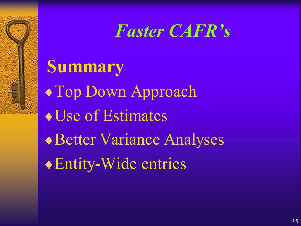 35 Faster CAFRs Summary Top Down Approach Use of Estimates Better Variance Analyses Entity-Wide entries