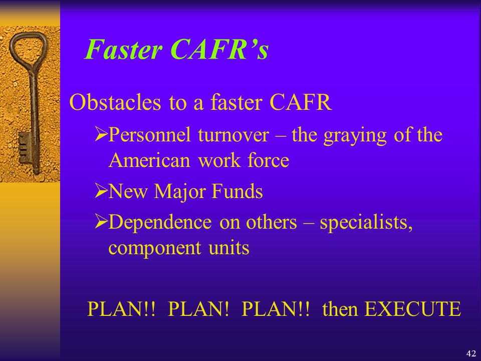 42 Faster CAFRs Obstacles to a faster CAFR Personnel turnover – the graying of the American work force New Major Funds Dependence on others – specialists, component units PLAN!.