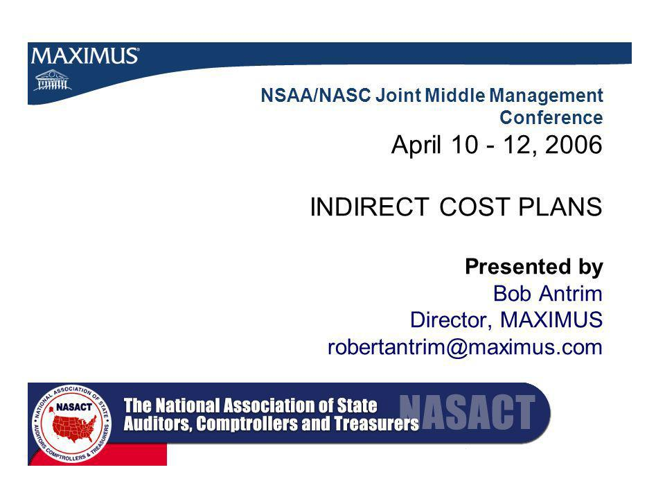 NSAA/NASC Joint Middle Management Conference April , 2006 INDIRECT COST PLANS Presented by Bob Antrim Director, MAXIMUS