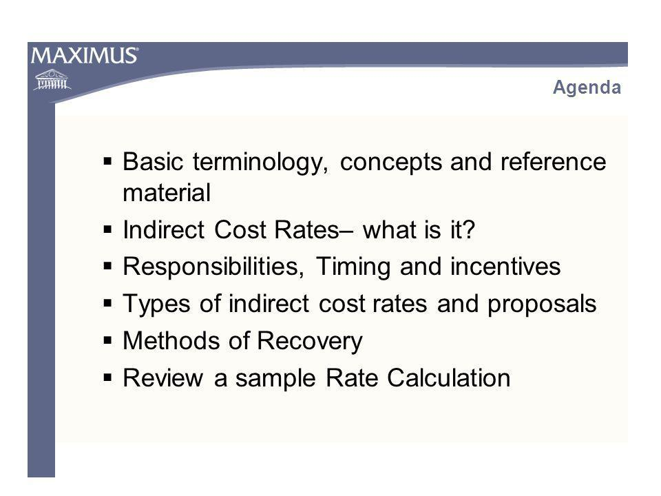 Multiple Rate Calculation: Summarize the direct salary cost base - probably Total Direct Salary Provide supplementary schedules to show support calculations: reconciliation of departmental and division indirect costs and direct costs (to financial statements) adjustments for disallowed costs or exclusions additional adjustments for equipment use charge or depreciation adjustments such as SWCAP, centrally paid fringe benefits, interest on buildings, etc Narrative explanation of the costs and adjustments Calculate the Rates Separate Rate Calculation Worksheets May have carryforward calculation Methods of Recovery: Single vs.