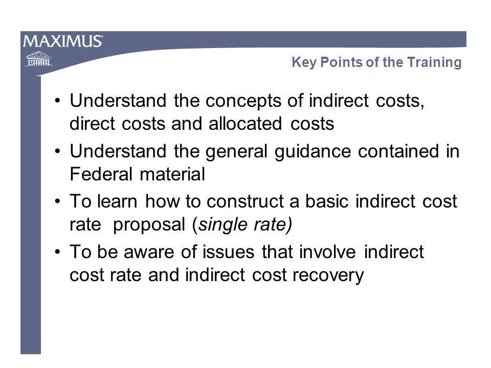 Key Points of the Training Understand the concepts of indirect costs, direct costs and allocated costs Understand the general guidance contained in Fe