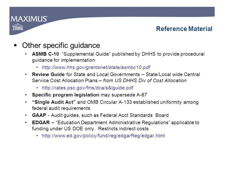 Reference Material Other specific guidance ASMB C-10 Supplemental Guide published by DHHS to provide procedural guidance for implementation   Review Guide for State and Local Governments – State/Local wide Central Service Cost Allocation Plans – from US DHHS Div of Cost Allocation   Specific program legislation may supersede A-87 Single Audit Act and OMB Circular A-133 established uniformity among federal audit requirements GAAP - Audit guides, such as Federal Acct Standards Board EDGAR – Education Department Administrative Regulations applicable to funding under US DOE only.