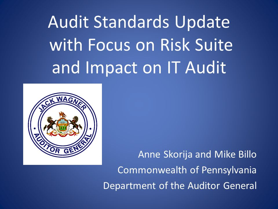 Audit Standards Update with Focus on Risk Suite and Impact on IT Audit Anne Skorija and Mike Billo Commonwealth of Pennsylvania Department of the Audi